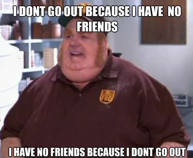 I don't go out because I have no friends, I have no friends because I don't go out, fat bastard, austin powers, meme