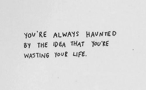 you're always haunted by the idea that you're wasting your life
