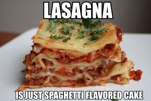 lasagna is just spaghetti flavoured cake, lol, meme