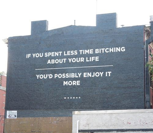 if you spent less time bitching about your life, you'd possibly enjoy more of it