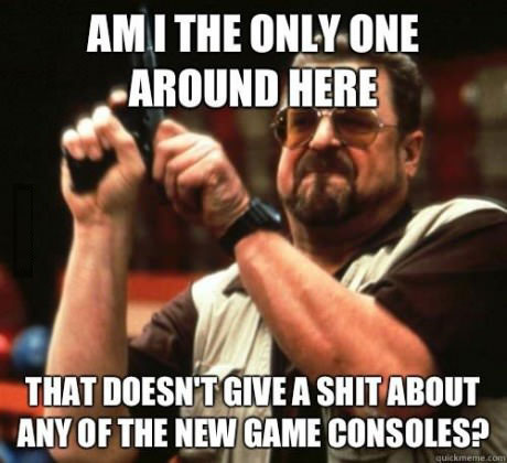 am I the only one around here that doesn't give a shit about any of the new game consoles, meme