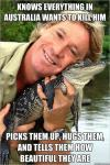 knows everything in australia wants to kill him, picks them up hugs them and tells them how beautiful they are, steve irwin