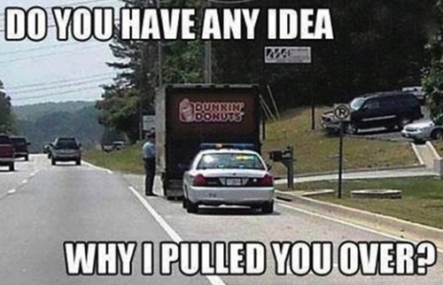 do you have any idea why I pulled you over?, cop car behind dunkin donuts truck, meme