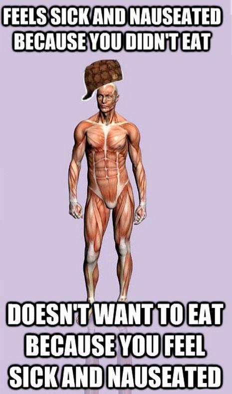 scumbag body, sick because hungry, not hungry because sick