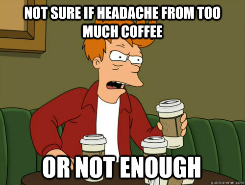 fry, futurama, coffee, head ache, too much or not enough