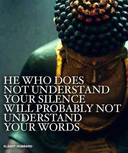 he who does not understand your silence will probably not understand your words