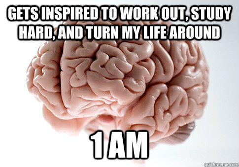 scumbag brain, inspiration, 1am