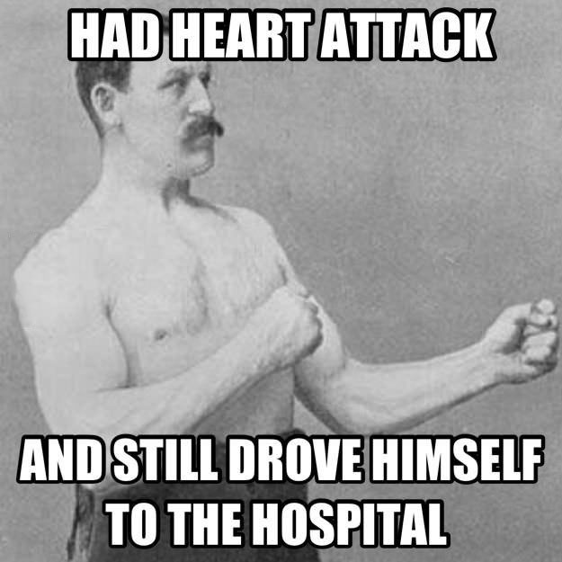 heart attack, drive to hospital, manly man, meme