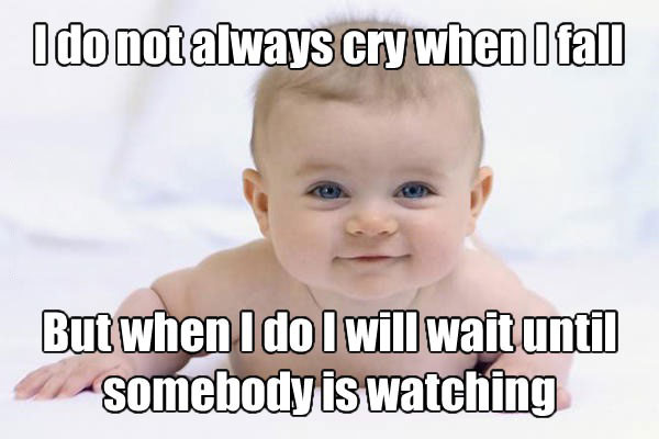 I do not always cry when I fall, but when I do I will wait until somebody is watching, baby, meme