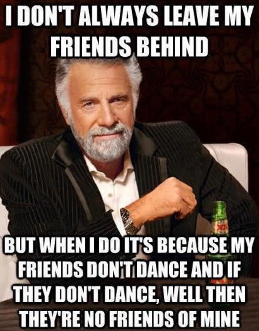 I don't always leave my friends behind, world's most interesting man, meme, safety dance