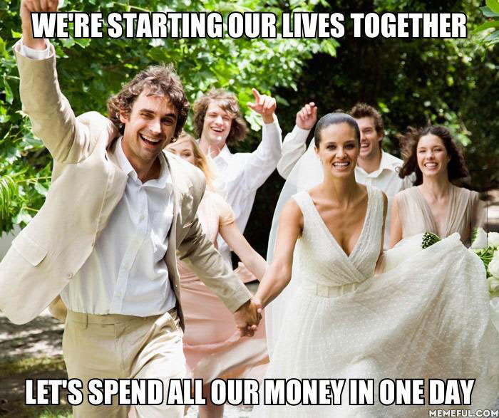 meme, marriage, starting our lives, spend all the money