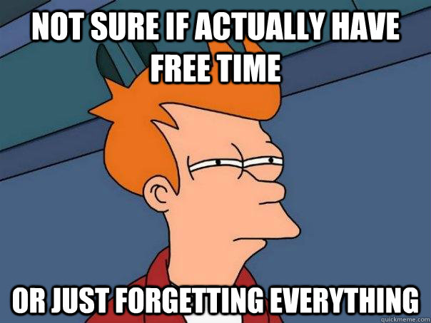 not sure if actually have free time or just forgetting everything, fry, futurama, meme