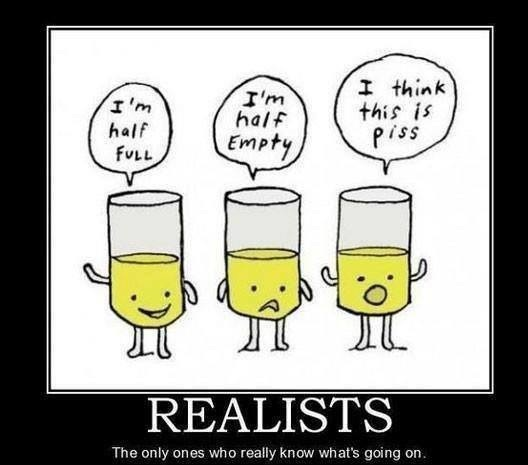 I'm half full, I'm half empty, I think this is piss, realists are the only ones who really know what's going on, motivation