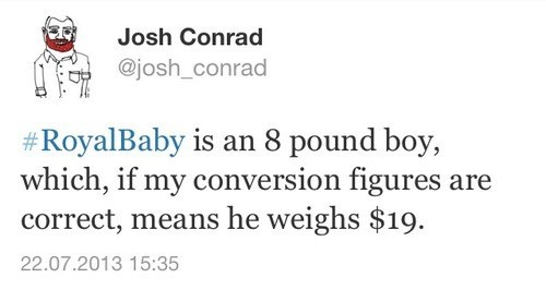 #royal baby is an 8 pound boy, which, if my conversion figures are correct, means he weighs $19, josh conrad