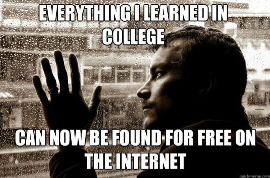 everything I learned in college can now be found for free on the internet, meme