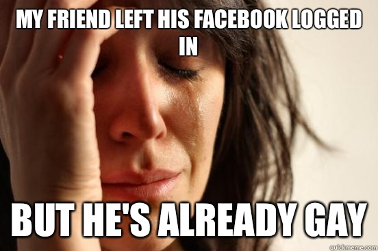 facebook logged in, already gay, first world problems, meme