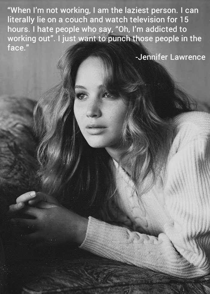 when I'm not working, I am the laziest person, I can literally lie on a couch and watch television for 15 hours, I hate people who say, of I'm addicted to running, i just want to punch those people in the face, jennifer lawrence