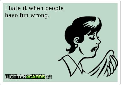 I hate it when people have fun wrong, ecard