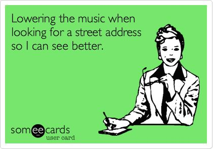 lowering the music when looking for a street address so I can see better, ecard