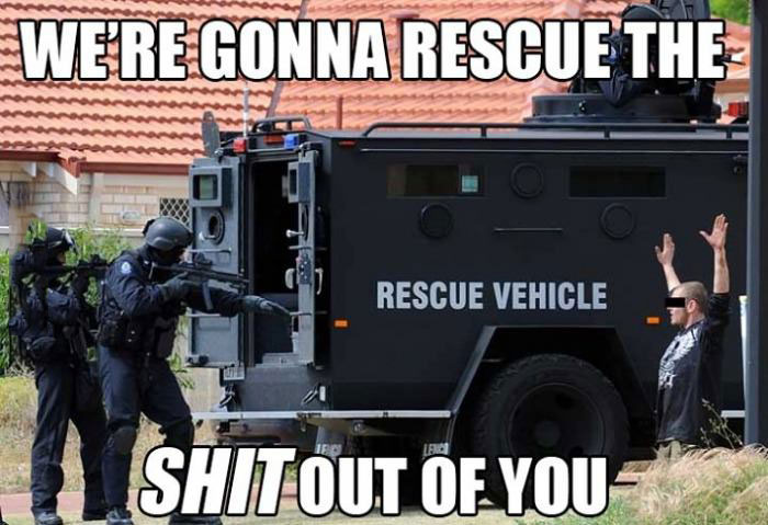 we're gonna rescue the shit out of you, rescue vehicle, swat team
