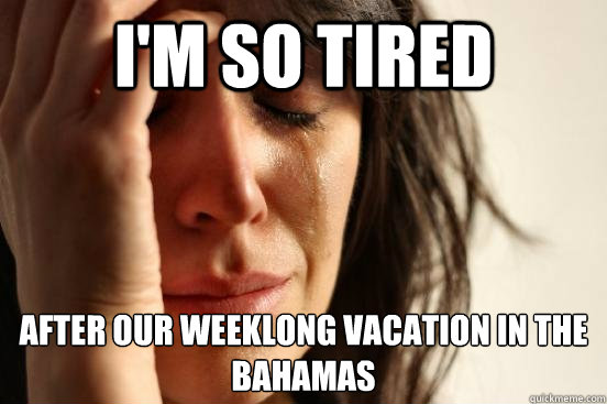 I'm so tired after our week long vacaction in the bahamas, first world problems, meme
