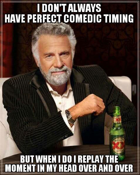 most interesting man, meme, perfect comedic timing, play it over in my mind
