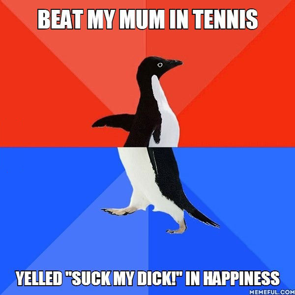 "socially awkward penguin, beat mother in tennis, yelled ""suck my dick"", fail"