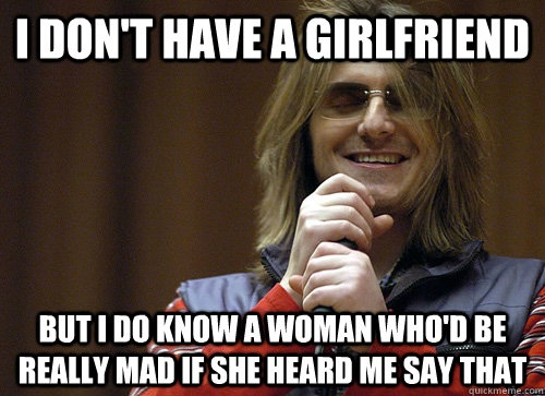 meme, i don't have a girlfriend, but i know a woman who would be mad to hear me say that, joke, mitch hedberg