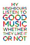 neighbours, good music, whether they like it or not