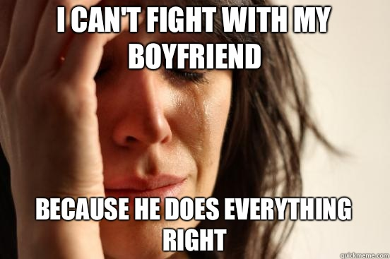 meme, first world problems, can't fight, always right, boyfriend