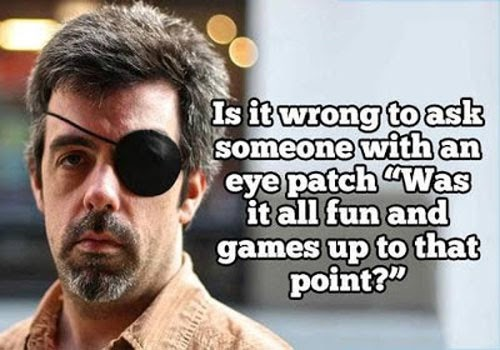 is it wrong to ask someone with an eye patch, was it all fun and games up to that point