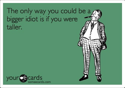 the only way you could be a bigger idiot is if you were taller, ecard