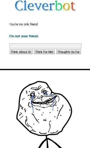 forever alone, clever bot, only friend, no