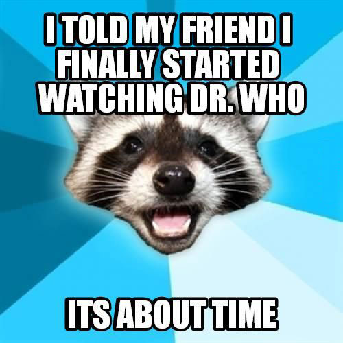 i told my friend I finally started watching dr who, it's about time, bad pun coon, meme
