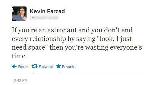 if you're an astronaut and you don't end every relationship by saying, look I just need space, then you're wasting everyone's time, kevin farzad