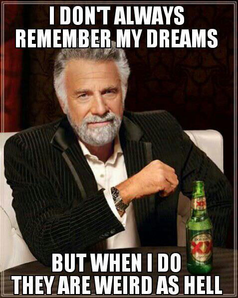 dreams, weird as hell, most interesting man, meme