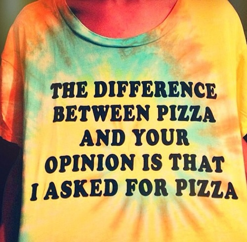 the difference between pizza and your opinion is that I asked for pizza