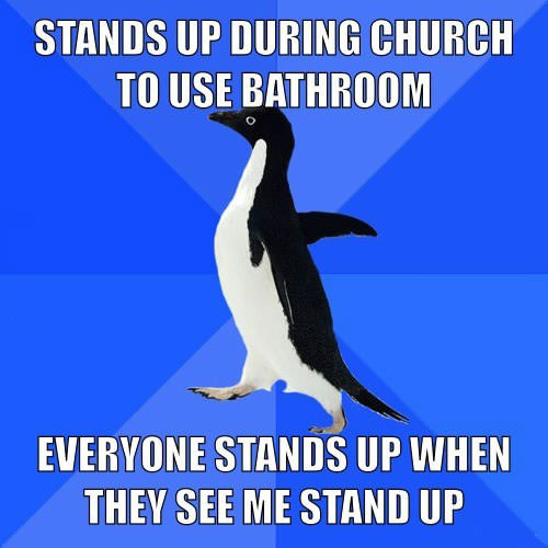 socially awkward penguin, stands up to use bathroom in church, everyone stands up too, lol