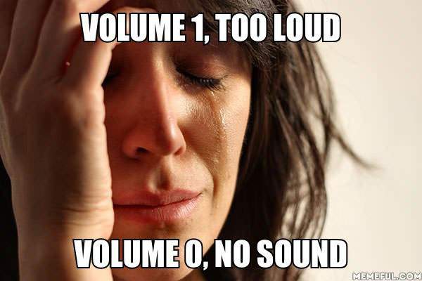 first world problems, volume, too loud, no sound