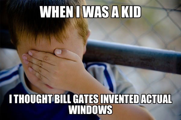 when I was a kid, I thought bill gates invented actual windows, naive kid meme