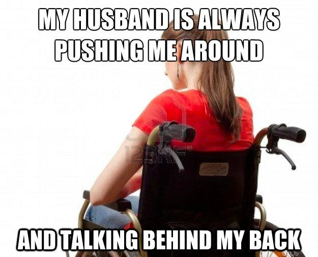 wordplay, meme, joke, wheelchair, pushing me around and talking behind my back