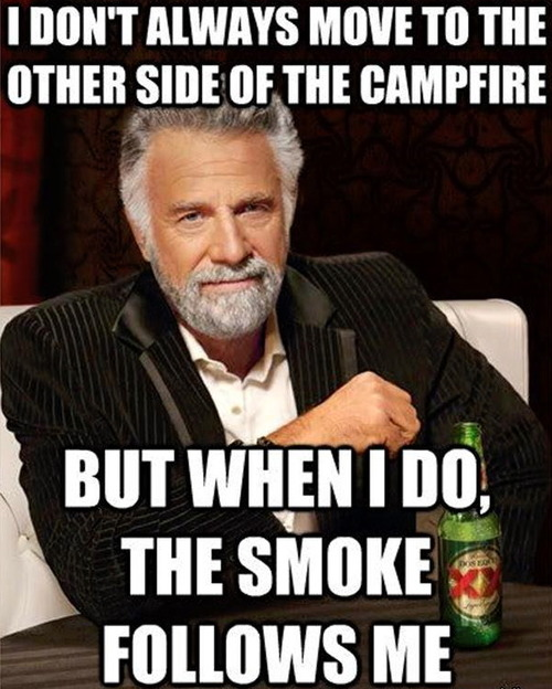 I don't always move to the other side of the camp fire, but when I do the smoke follows me, most interesting man, meme