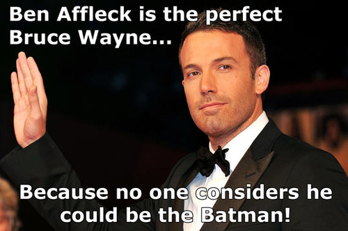 ben afflek is the perfect bruce wayne because no one considers he could be the batman