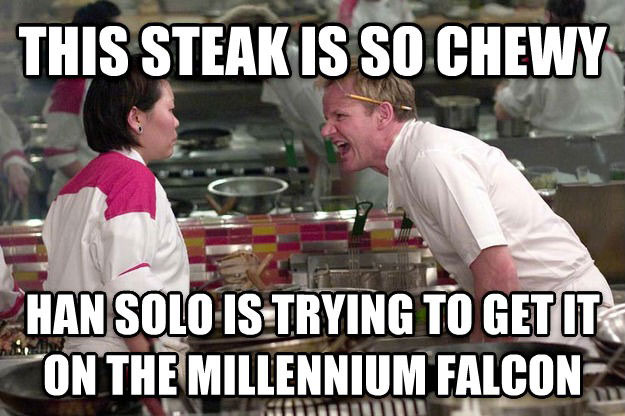 this steak is so chewy, han solo is trying to get it on the millennium falcon, gordon ramsey, meme