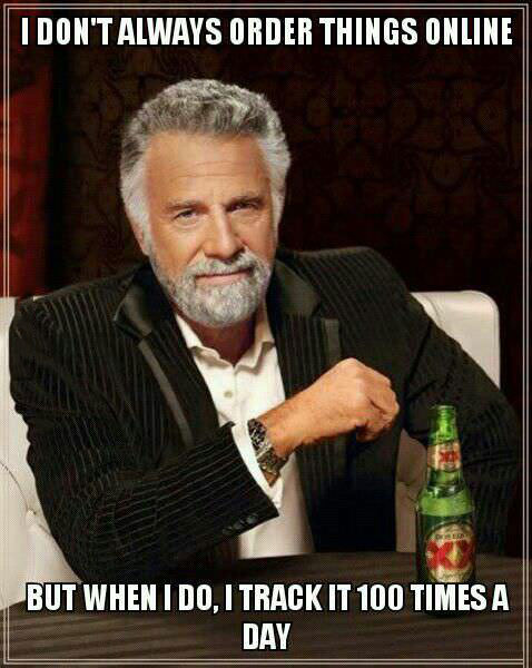 most interesting man, i don't always order things online, track it 100 times a day