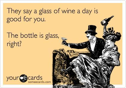 they say a glass of wine a day is good for you, the bottle is glass right?, ecard