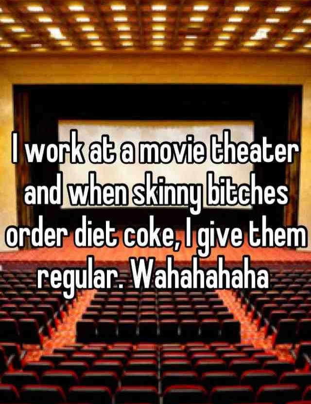 I work at a movie theater and when skinny bitches order diet coke, i give them regular, wahahahahaha