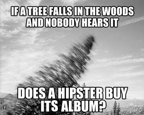 if a tree falls in the woods and nobody hears it, does a hipster buy its album?, meme