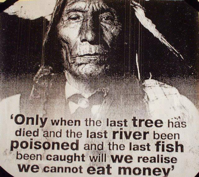 only when the last tree has died and the last river been poisoned and the last fish been caught will we realize we cannot eat money