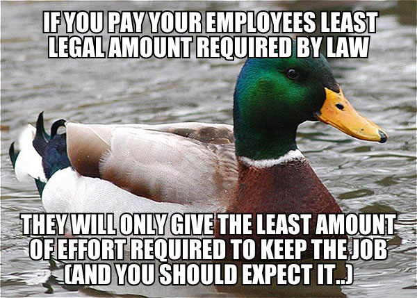 if you pay your employees least legal amount required by law, they will only give the least amount of effort required to keep the job, and you should expect it, actual advice mallard, meme